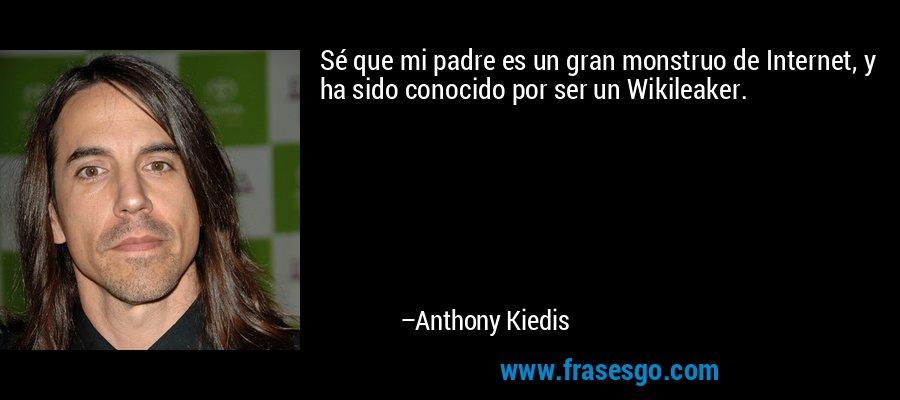 Sé que mi padre es un gran monstruo de Internet, y ha sido conocido por ser un Wikileaker. – Anthony Kiedis