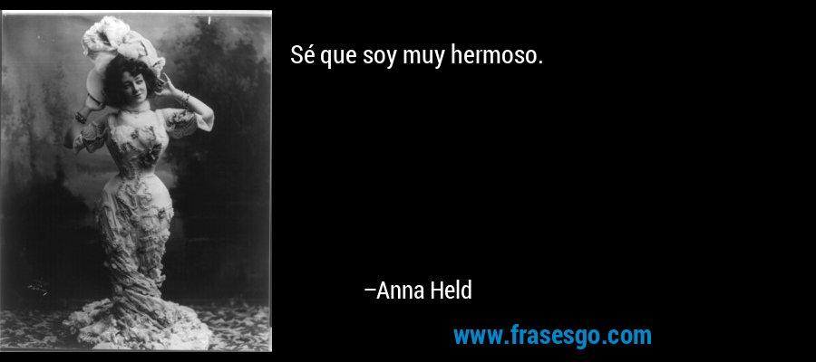 Sé que soy muy hermoso. – Anna Held