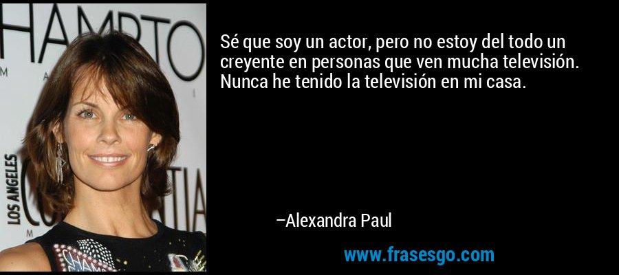 Sé que soy un actor, pero no estoy del todo un creyente en personas que ven mucha televisión. Nunca he tenido la televisión en mi casa. – Alexandra Paul