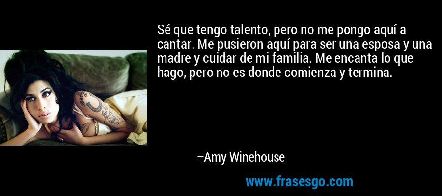 Sé que tengo talento, pero no me pongo aquí a cantar. Me pusieron aquí para ser una esposa y una madre y cuidar de mi familia. Me encanta lo que hago, pero no es donde comienza y termina. – Amy Winehouse