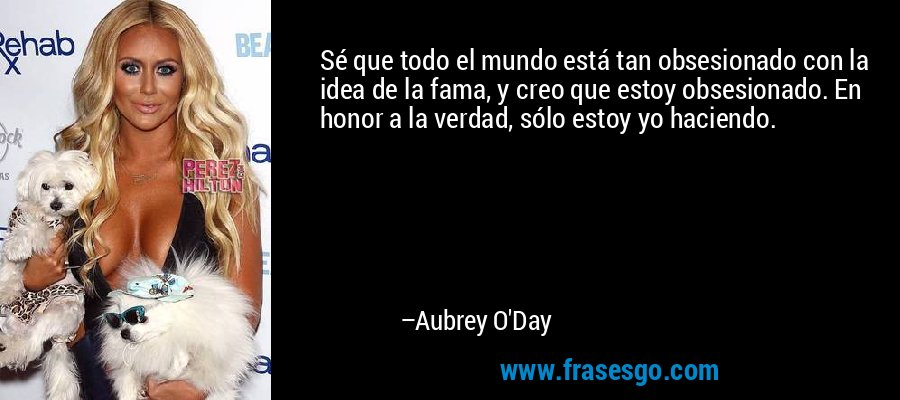 Sé que todo el mundo está tan obsesionado con la idea de la fama, y creo que estoy obsesionado. En honor a la verdad, sólo estoy yo haciendo. – Aubrey O'Day