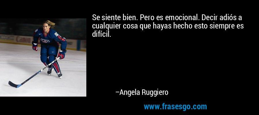 Se siente bien. Pero es emocional. Decir adiós a cualquier cosa que hayas hecho esto siempre es difícil. – Angela Ruggiero