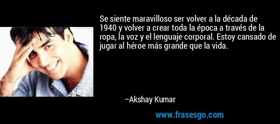 Se siente maravilloso ser volver a la década de 1940 y volver a crear toda la época a través de la ropa, la voz y el lenguaje corporal. Estoy cansado de jugar al héroe más grande que la vida. – Akshay Kumar