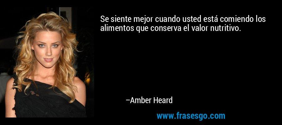 Se siente mejor cuando usted está comiendo los alimentos que conserva el valor nutritivo. – Amber Heard