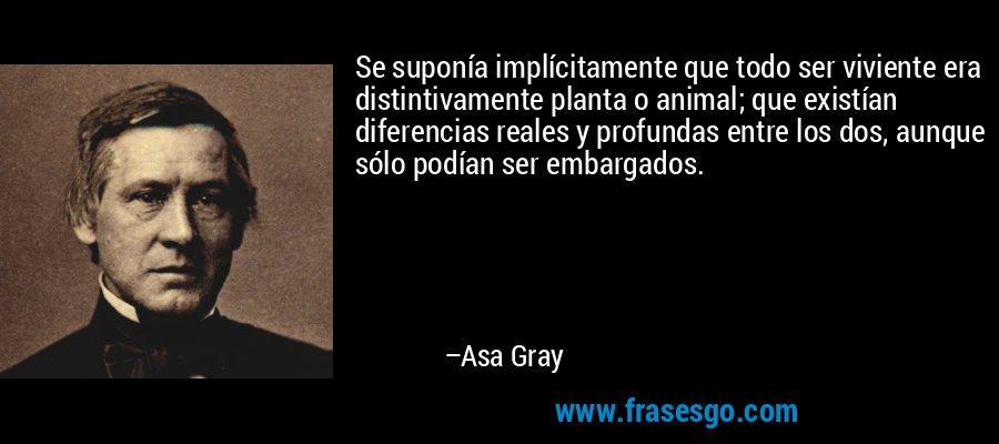 Se suponía implícitamente que todo ser viviente era distintivamente planta o animal; que existían diferencias reales y profundas entre los dos, aunque sólo podían ser embargados. – Asa Gray