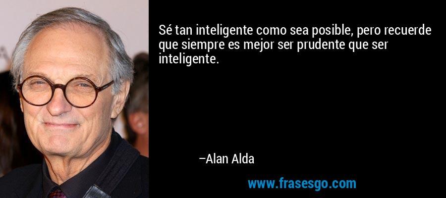 Sé tan inteligente como sea posible, pero recuerde que siempre es mejor ser prudente que ser inteligente. – Alan Alda