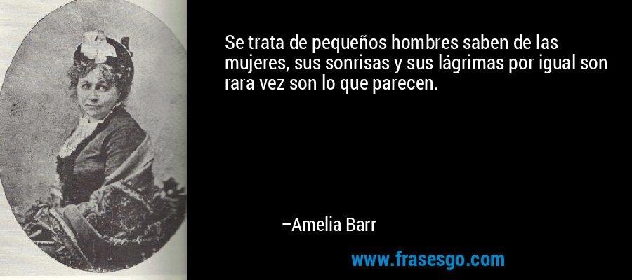 Se trata de pequeños hombres saben de las mujeres, sus sonrisas y sus lágrimas por igual son rara vez son lo que parecen. – Amelia Barr