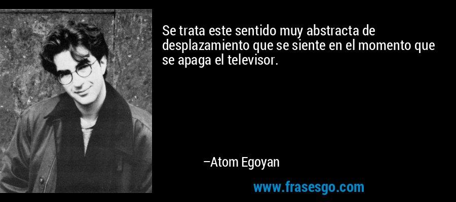 Se trata este sentido muy abstracta de desplazamiento que se siente en el momento que se apaga el televisor. – Atom Egoyan