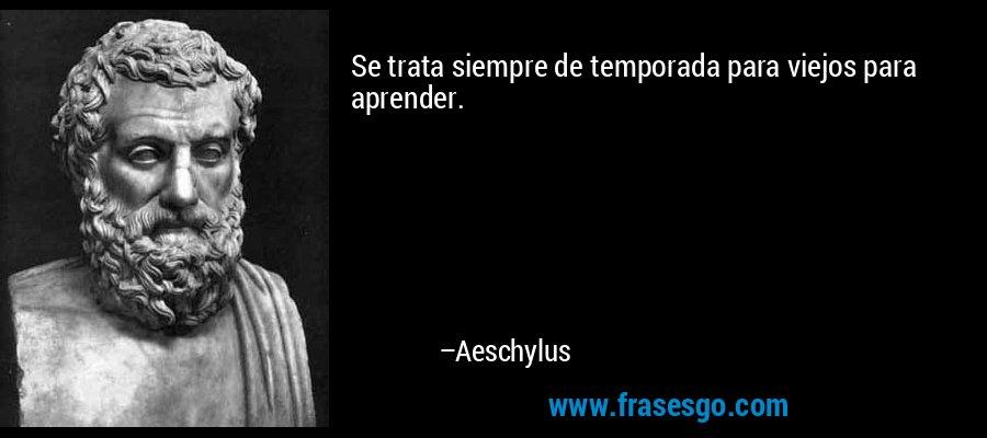 Se trata siempre de temporada para viejos para aprender. – Aeschylus