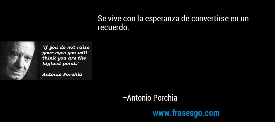Se vive con la esperanza de convertirse en un recuerdo. – Antonio Porchia