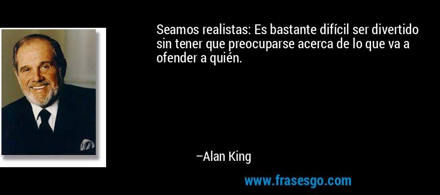Seamos realistas: Es bastante difícil ser divertido sin tener que preocuparse acerca de lo que va a ofender a quién. – Alan King