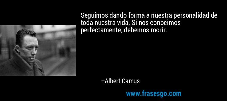 Seguimos dando forma a nuestra personalidad de toda nuestra vida. Si nos conocimos perfectamente, debemos morir. – Albert Camus