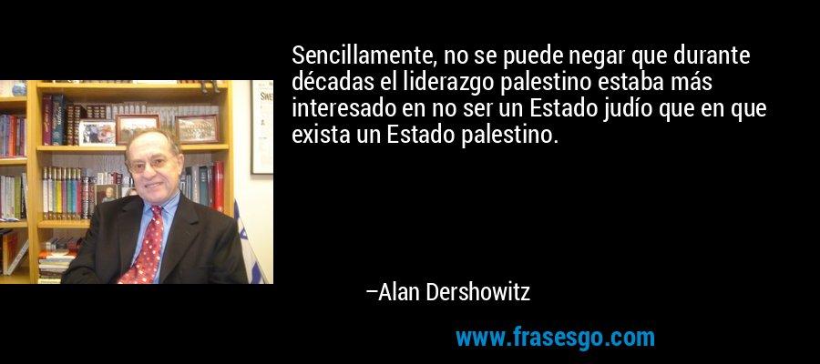 Sencillamente, no se puede negar que durante décadas el liderazgo palestino estaba más interesado en no ser un Estado judío que en que exista un Estado palestino. – Alan Dershowitz