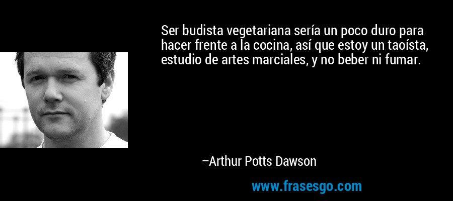Ser budista vegetariana sería un poco duro para hacer frente a la cocina, así que estoy un taoísta, estudio de artes marciales, y no beber ni fumar. – Arthur Potts Dawson