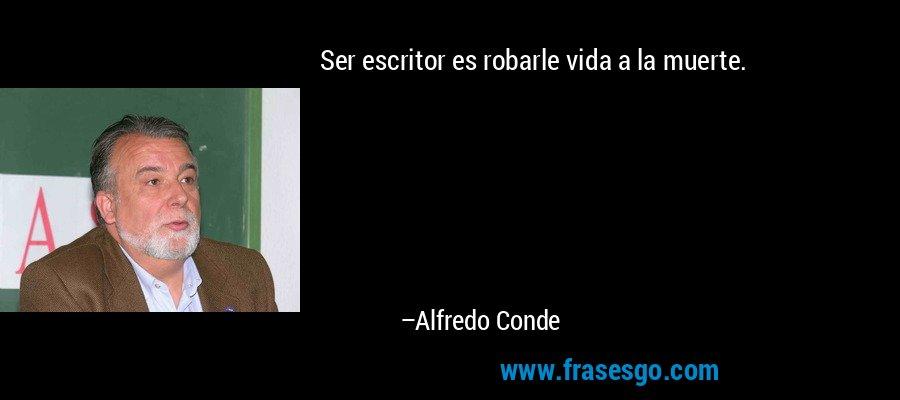 Ser escritor es robarle vida a la muerte. – Alfredo Conde