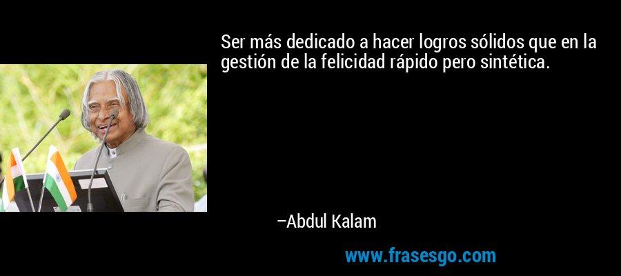 Ser más dedicado a hacer logros sólidos que en la gestión de la felicidad rápido pero sintética. – Abdul Kalam