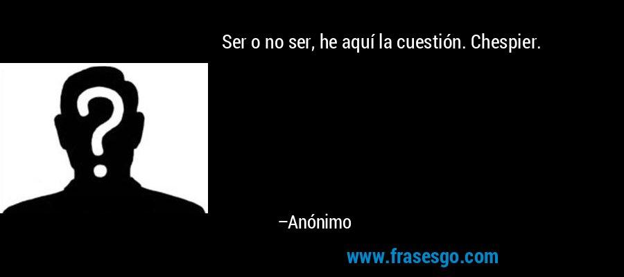 Ser o no ser, he aquí la cuestión. Chespier. – Anónimo