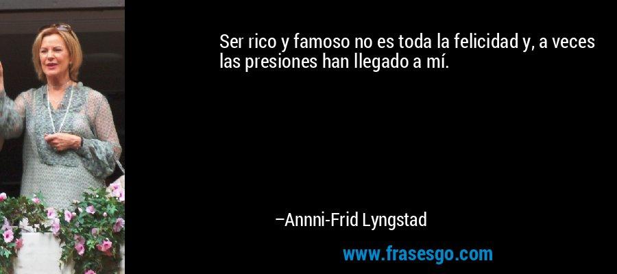 Ser rico y famoso no es toda la felicidad y, a veces las presiones han llegado a mí. – Annni-Frid Lyngstad
