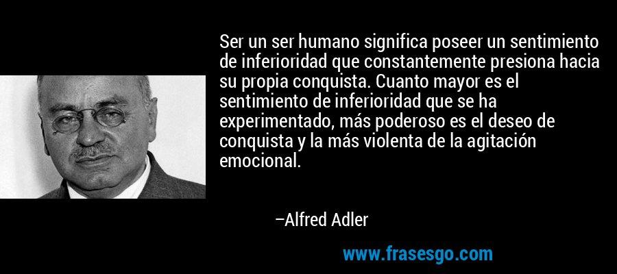 Ser un ser humano significa poseer un sentimiento de inferioridad que constantemente presiona hacia su propia conquista. Cuanto mayor es el sentimiento de inferioridad que se ha experimentado, más poderoso es el deseo de conquista y la más violenta de la agitación emocional. – Alfred Adler