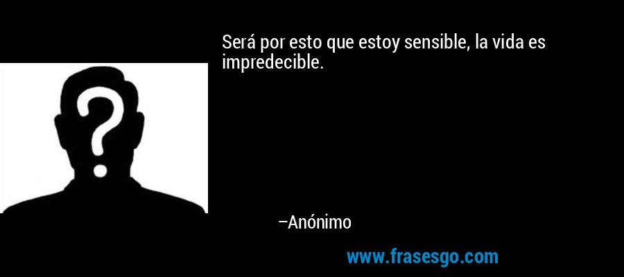 Será por esto que estoy sensible, la vida es impredecible. – Anónimo