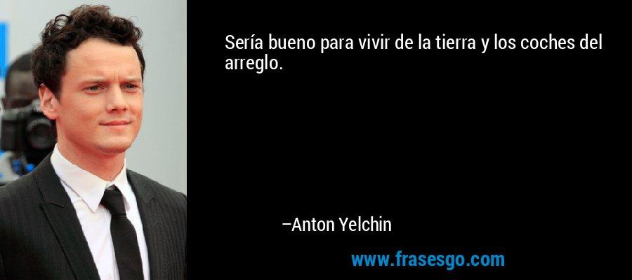 Sería bueno para vivir de la tierra y los coches del arreglo. – Anton Yelchin