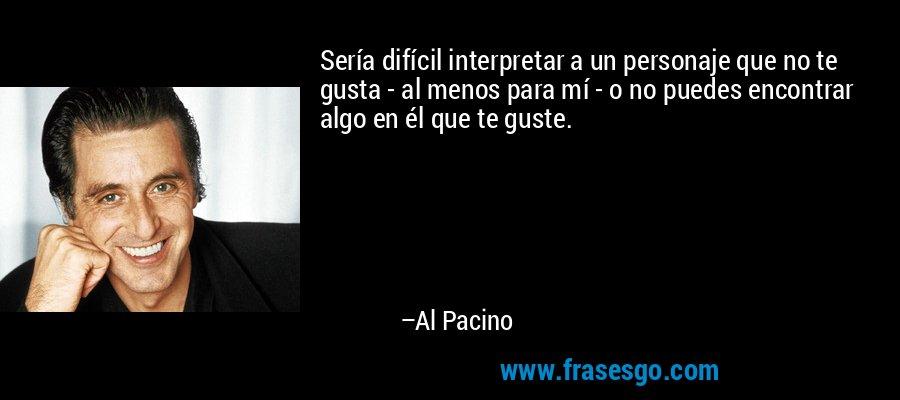 Sería difícil interpretar a un personaje que no te gusta - al menos para mí - o no puedes encontrar algo en él que te guste. – Al Pacino