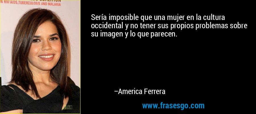 Sería imposible que una mujer en la cultura occidental y no tener sus propios problemas sobre su imagen y lo que parecen. – America Ferrera