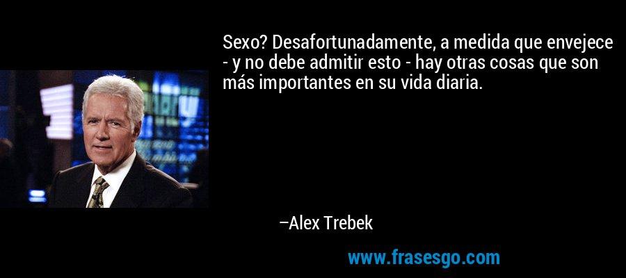 Sexo? Desafortunadamente, a medida que envejece - y no debe admitir esto - hay otras cosas que son más importantes en su vida diaria. – Alex Trebek