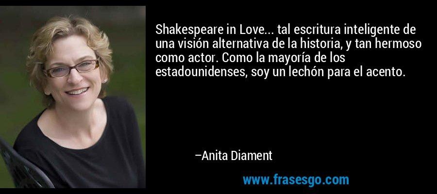 Shakespeare in Love... tal escritura inteligente de una visión alternativa de la historia, y tan hermoso como actor. Como la mayoría de los estadounidenses, soy un lechón para el acento. – Anita Diament