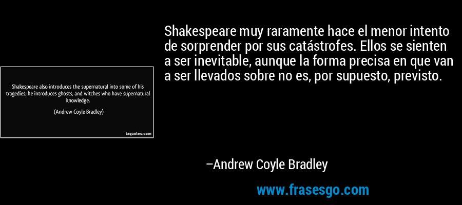 Shakespeare muy raramente hace el menor intento de sorprender por sus catástrofes. Ellos se sienten a ser inevitable, aunque la forma precisa en que van a ser llevados sobre no es, por supuesto, previsto. – Andrew Coyle Bradley
