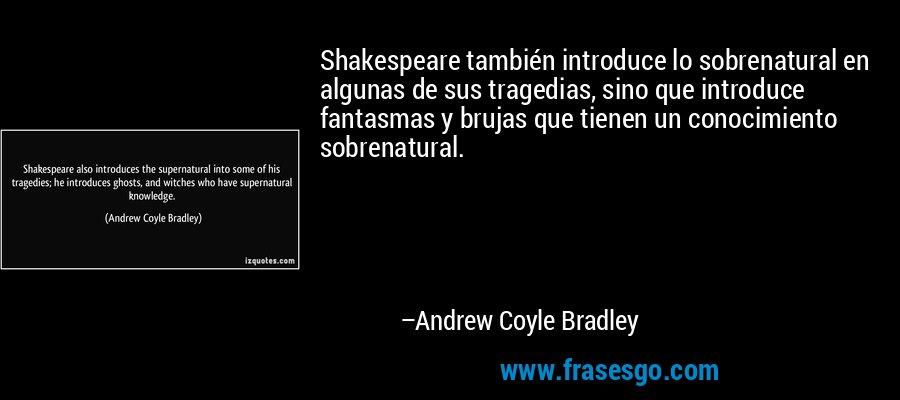 Shakespeare también introduce lo sobrenatural en algunas de sus tragedias, sino que introduce fantasmas y brujas que tienen un conocimiento sobrenatural. – Andrew Coyle Bradley