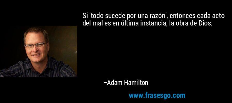 Si 'todo sucede por una razón', entonces cada acto del mal es en última instancia, la obra de Dios. – Adam Hamilton