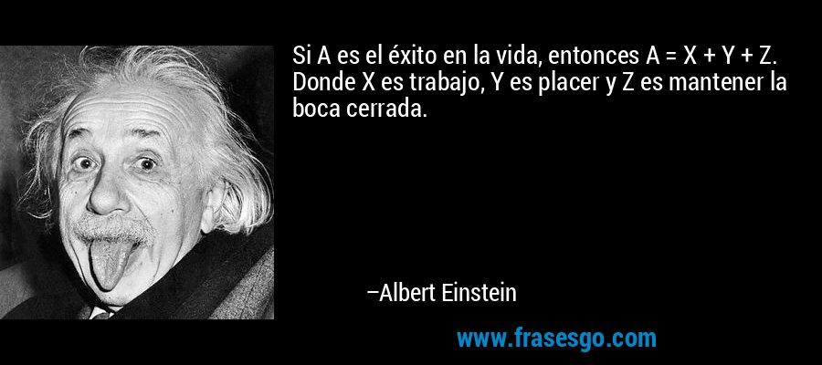 Si A es el éxito en la vida, entonces A = X + Y + Z. Donde X es trabajo, Y es placer y Z es mantener la boca cerrada. – Albert Einstein