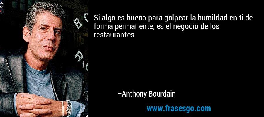 Si algo es bueno para golpear la humildad en ti de forma permanente, es el negocio de los restaurantes. – Anthony Bourdain