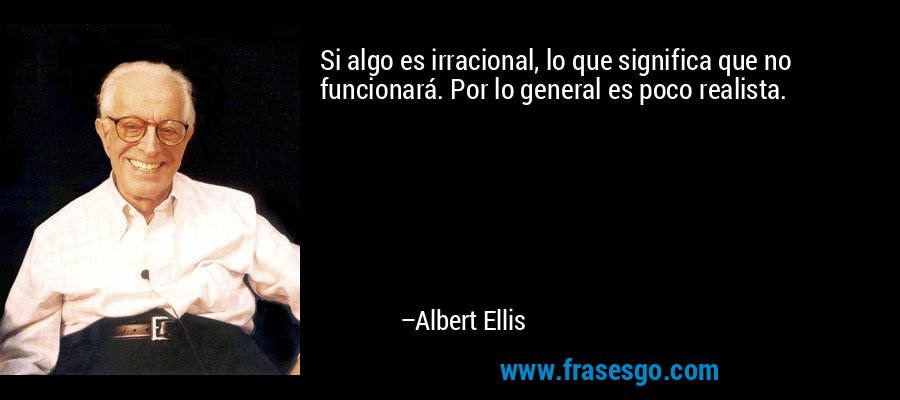 Si algo es irracional, lo que significa que no funcionará. Por lo general es poco realista. – Albert Ellis
