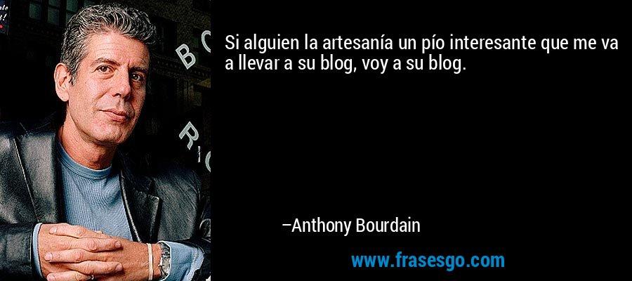 Si alguien la artesanía un pío interesante que me va a llevar a su blog, voy a su blog. – Anthony Bourdain