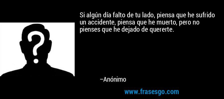 Si algún día falto de tu lado, piensa que he sufrido un accidente, piensa que he muerto, pero no pienses que he dejado de quererte. – Anónimo