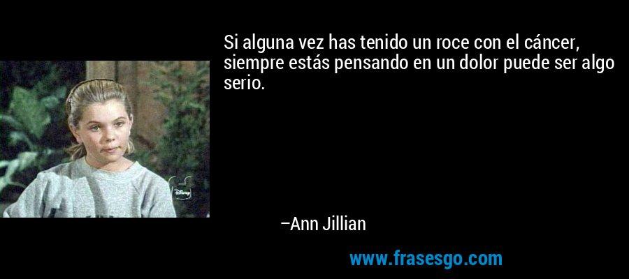 Si alguna vez has tenido un roce con el cáncer, siempre estás pensando en un dolor puede ser algo serio. – Ann Jillian