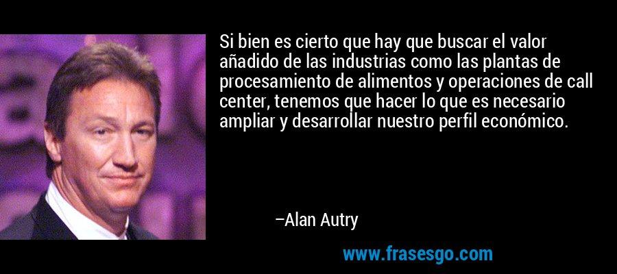 Si bien es cierto que hay que buscar el valor añadido de las industrias como las plantas de procesamiento de alimentos y operaciones de call center, tenemos que hacer lo que es necesario ampliar y desarrollar nuestro perfil económico. – Alan Autry