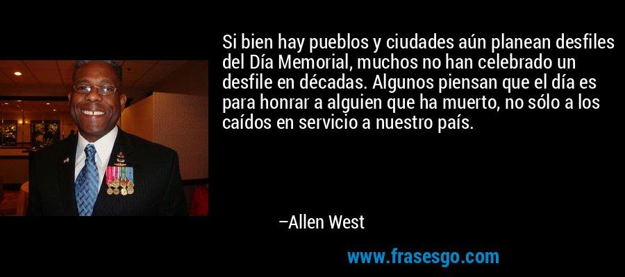 Si bien hay pueblos y ciudades aún planean desfiles del Día Memorial, muchos no han celebrado un desfile en décadas. Algunos piensan que el día es para honrar a alguien que ha muerto, no sólo a los caídos en servicio a nuestro país. – Allen West