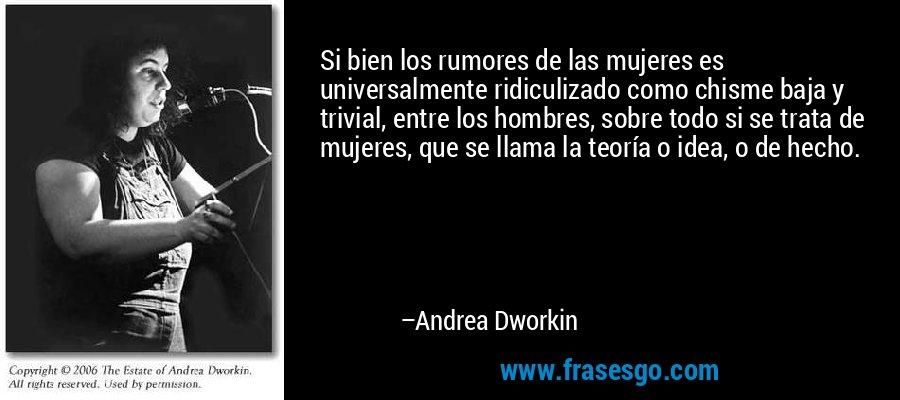 Si bien los rumores de las mujeres es universalmente ridiculizado como chisme baja y trivial, entre los hombres, sobre todo si se trata de mujeres, que se llama la teoría o idea, o de hecho. – Andrea Dworkin