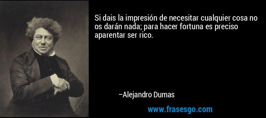 Si dais la impresión de necesitar cualquier cosa no os darán nada; para hacer fortuna es preciso aparentar ser rico. – Alejandro Dumas