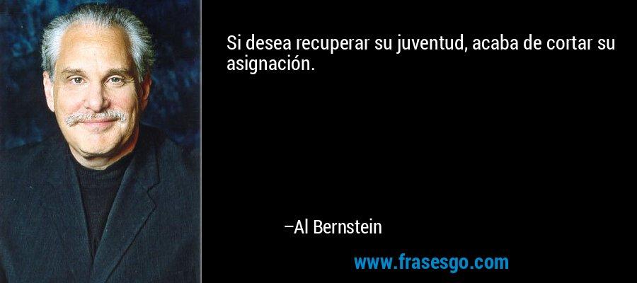 Si desea recuperar su juventud, acaba de cortar su asignación. – Al Bernstein