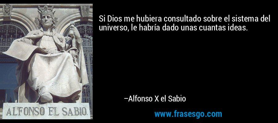 Si Dios me hubiera consultado sobre el sistema del universo, le habría dado unas cuantas ideas. – Alfonso X el Sabio