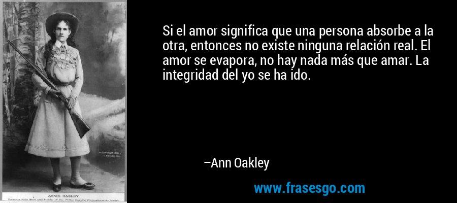 Si el amor significa que una persona absorbe a la otra, entonces no existe ninguna relación real. El amor se evapora, no hay nada más que amar. La integridad del yo se ha ido. – Ann Oakley