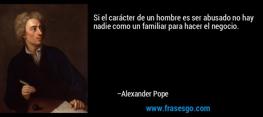 Si el carácter de un hombre es ser abusado no hay nadie como un familiar para hacer el negocio. – Alexander Pope