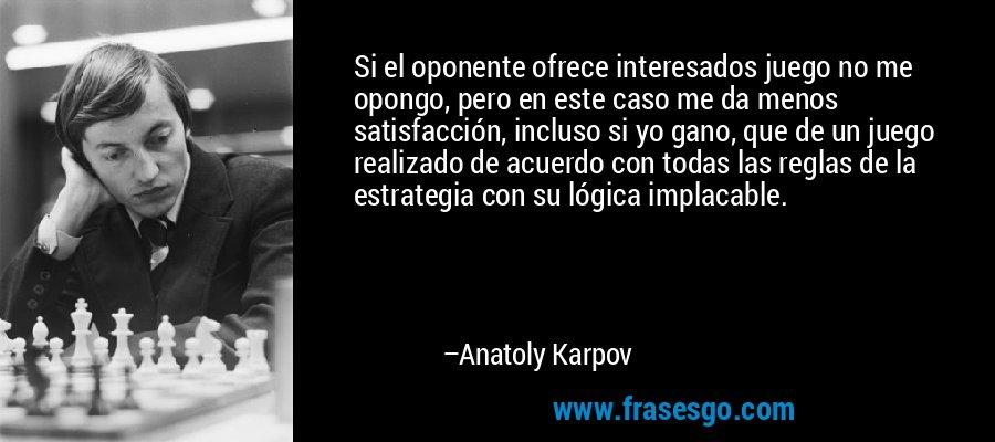 Si el oponente ofrece interesados juego no me opongo, pero en este caso me da menos satisfacción, incluso si yo gano, que de un juego realizado de acuerdo con todas las reglas de la estrategia con su lógica implacable. – Anatoly Karpov