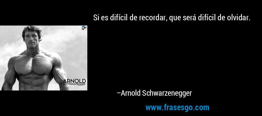 Si es difícil de recordar, que será difícil de olvidar. – Arnold Schwarzenegger