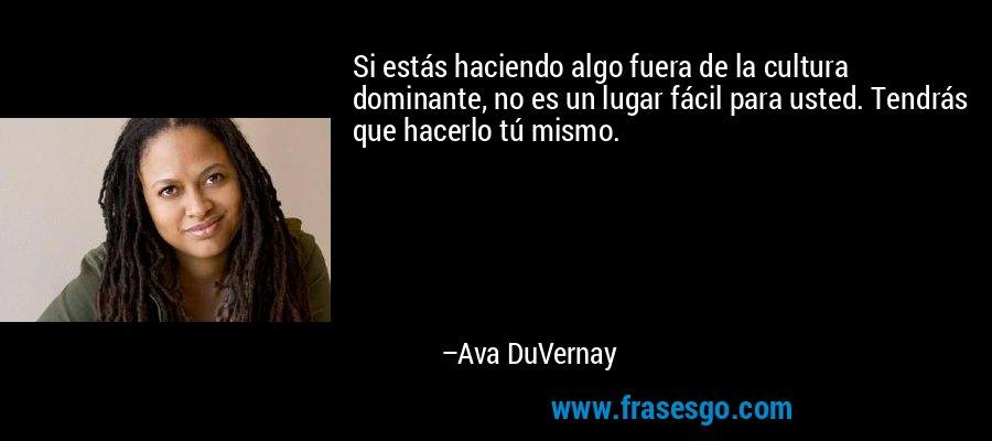 Si estás haciendo algo fuera de la cultura dominante, no es un lugar fácil para usted. Tendrás que hacerlo tú mismo. – Ava DuVernay