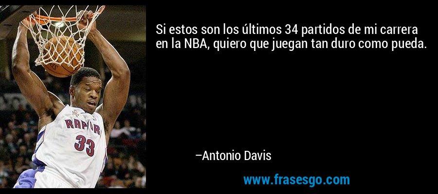 Si estos son los últimos 34 partidos de mi carrera en la NBA, quiero que juegan tan duro como pueda. – Antonio Davis